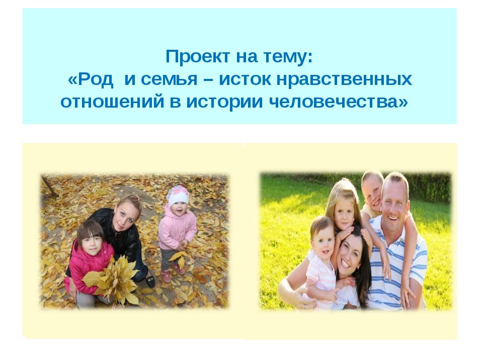Проект на тему: «Род и семья – исток нравственных отношений в истории челов...