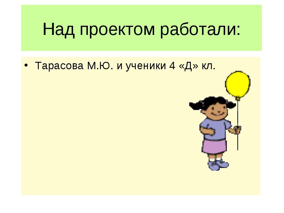 Над проектом работали: Тарасова М.Ю. и ученики 4 «Д» кл.