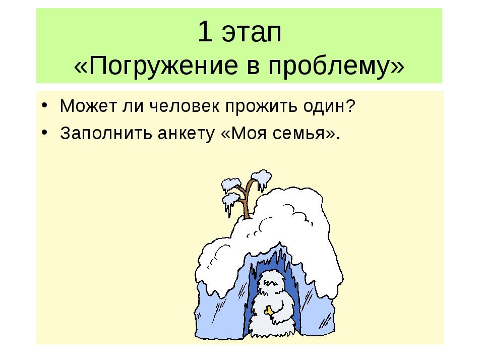 1 этап «Погружение в проблему» Может ли человек прожить один? Заполнить анкет...