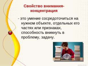 Свойство внимания- концентрация - это умение сосредоточиться на нужном объект