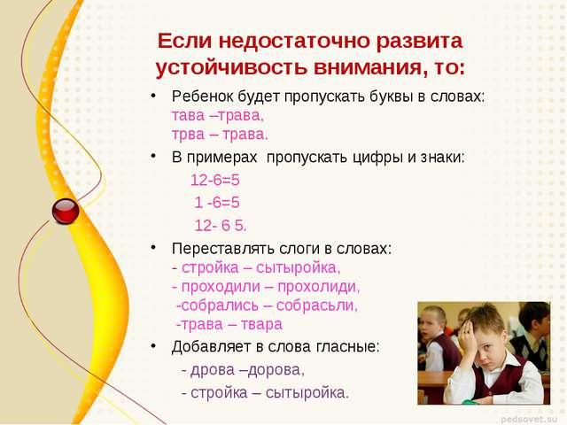 Если недостаточно развита устойчивость внимания, то: Ребенок будет пропускать...