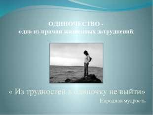 ОДИНОЧЕСТВО - одна из причин жизненных затруднений « Из трудностей в одиночку
