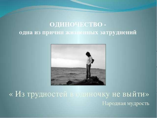 ОДИНОЧЕСТВО - одна из причин жизненных затруднений « Из трудностей в одиночку...