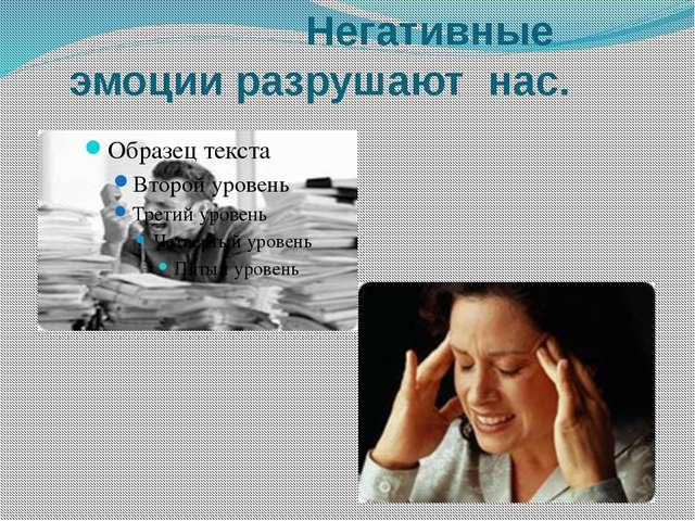 Негативные эмоции разрушают нас.
