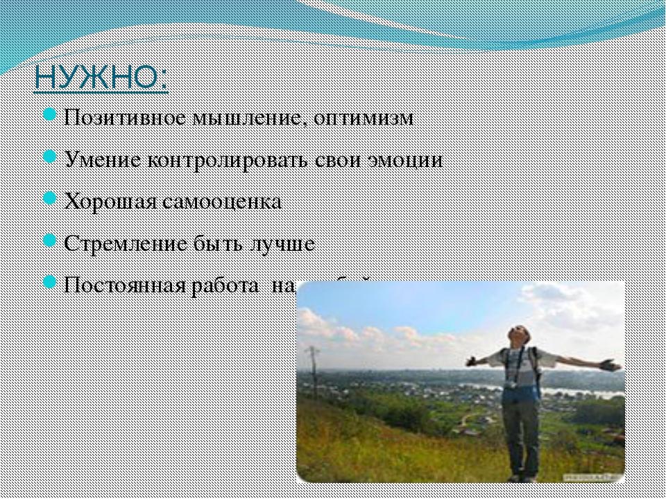 НУЖНО: Позитивное мышление, оптимизм Умение контролировать свои эмоции Хороша...