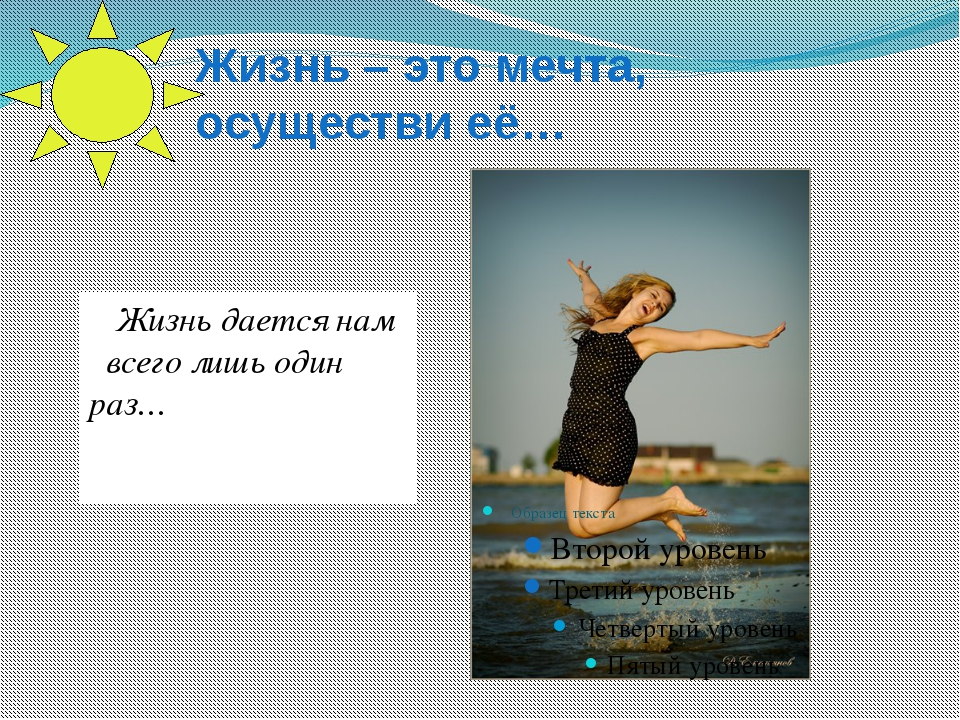 Жизнь – это мечта, осуществи её… Жизнь дается нам всего лишь один раз…