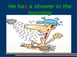 He has a shower in the morning