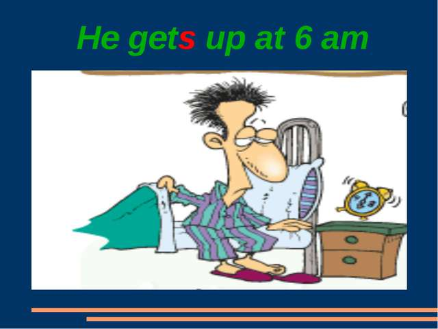 He gets up at 6 am