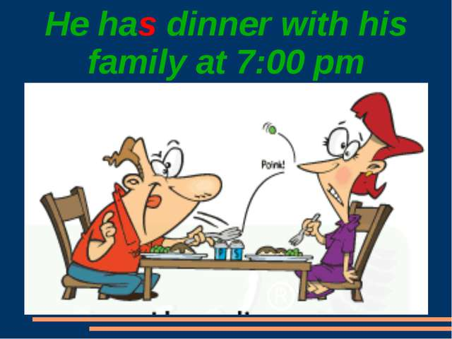 He has dinner with his family at 7:00 pm