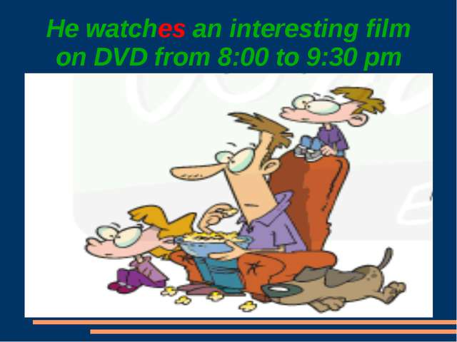 He watches an interesting film on DVD from 8:00 to 9:30 pm