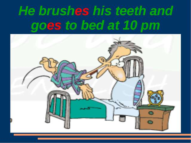 He brushes his teeth and goes to bed at 10 pm