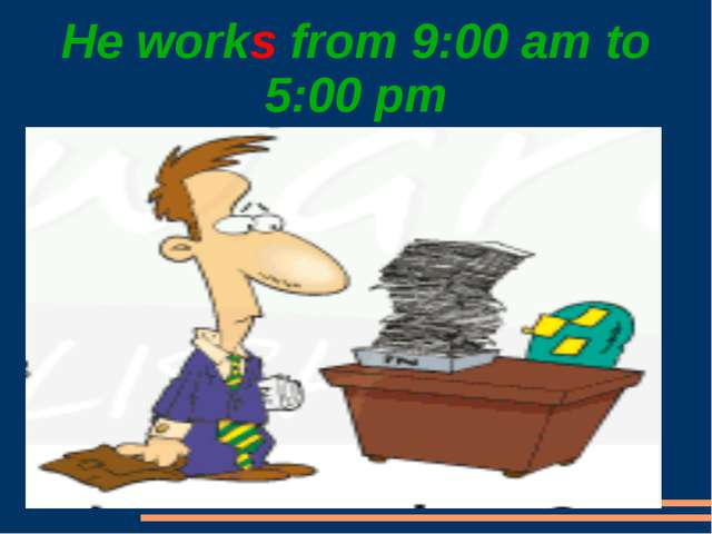 He works from 9:00 am to 5:00 pm