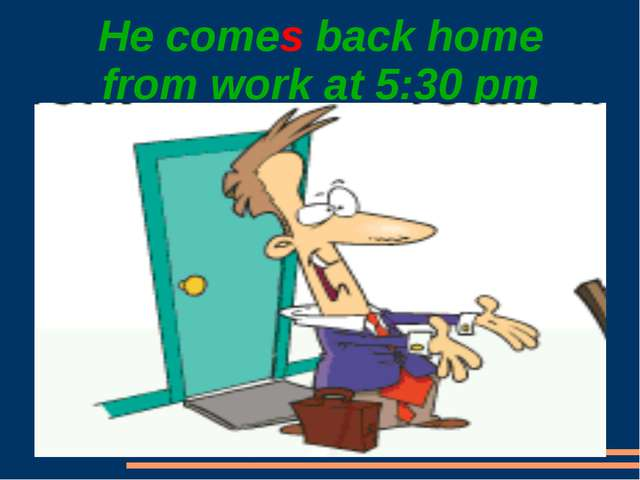 He comes back home from work at 5:30 pm