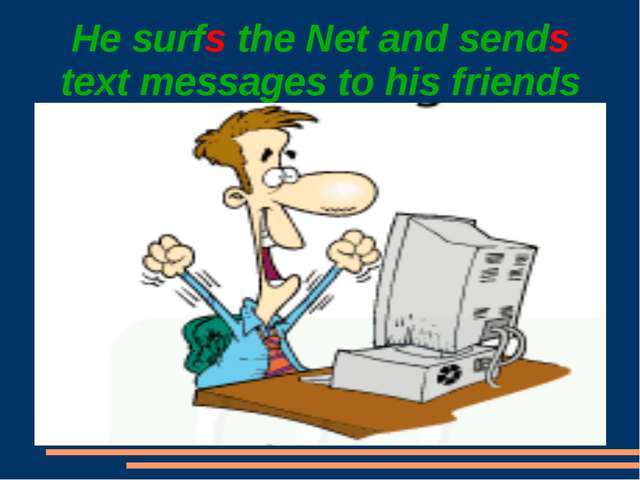 He surfs the Net and sends text messages to his friends