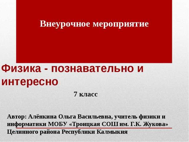 Физика - познавательно и интересно Автор: Алёнкина Ольга Васильевна, учитель...