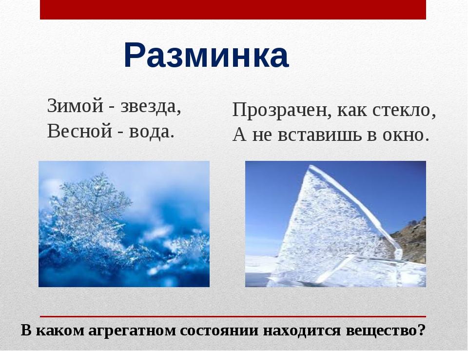 Разминка Зимой - звезда, Весной - вода. Прозрачен, как стекло, А не вставишь...