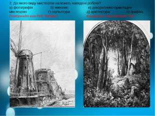 2. До якого виду мистецтва належать наведені роботи? а) фотогрвфія б) живопис