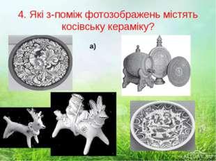 4. Які з-поміж фотозображень містять косівську кераміку? а) б) в) г)