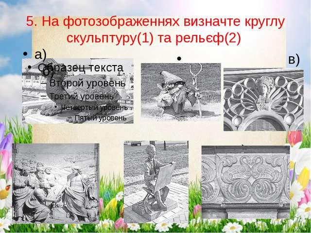 5. На фотозображеннях визначте круглу скульптуру(1) та рельєф(2) в) є) а) б)...