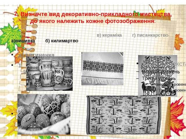 7. Визначте вид декоративно-прикладного мистецтва, до якого належить кожне фо...