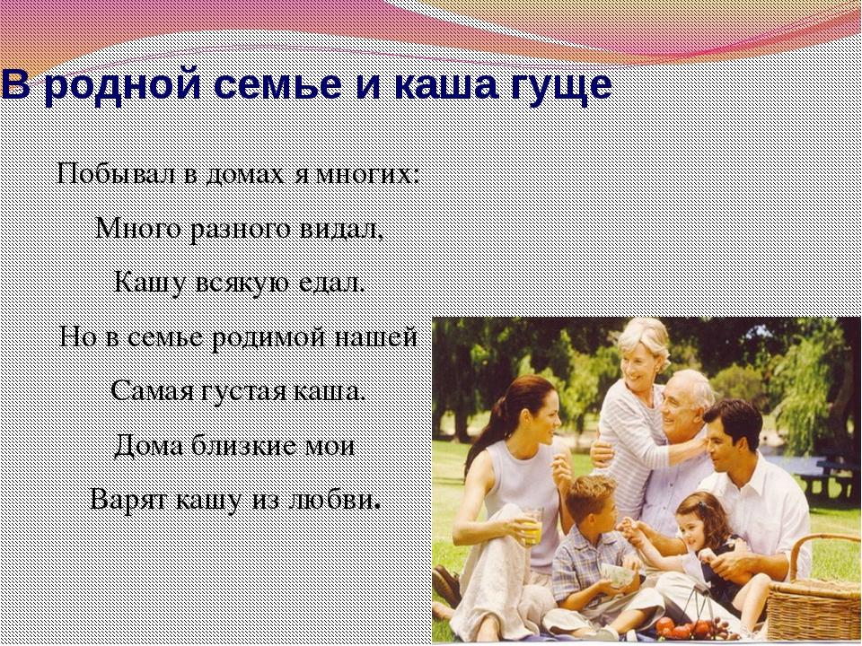 В родной семье и каша гуще Побывал в домах я многих: Много разного видал, Каш...