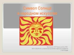 Символ Солнца в народном искусстве Выполнила: И.И.Пачина учитель ИЗО МОУ СОШ