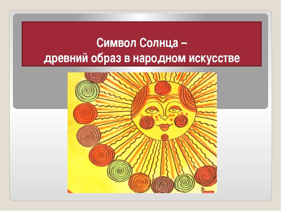 Символ Солнца – древний образ в народном искусстве