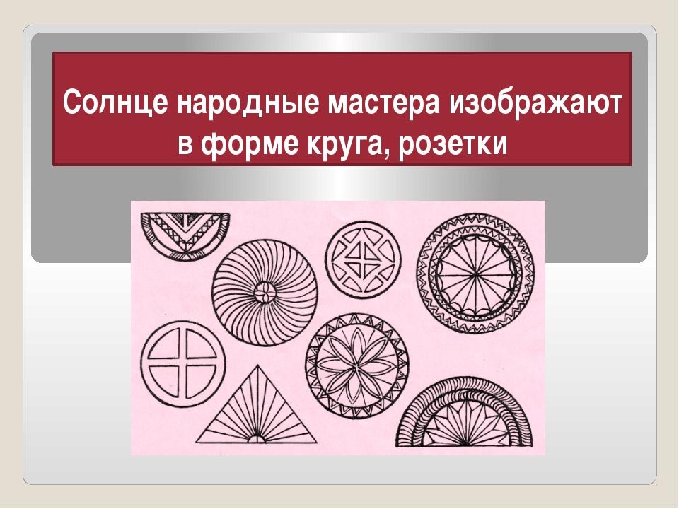 Солнце народные мастера изображают в форме круга, розетки