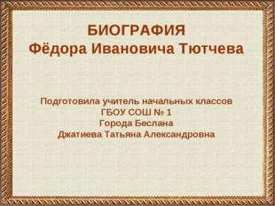 БИОГРАФИЯ Фёдора Ивановича Тютчева Подготовила учитель начальных классов ГБОУ