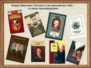 Федор Иванович Тютчев и сам увековечил себя - в своих произведениях