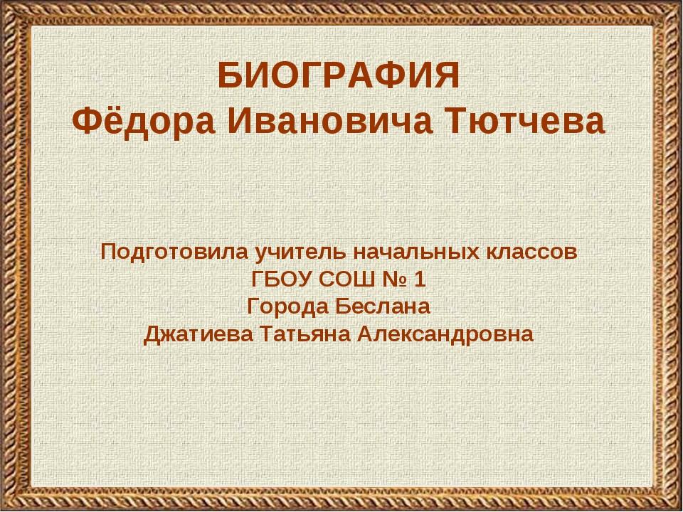 БИОГРАФИЯ Фёдора Ивановича Тютчева Подготовила учитель начальных классов ГБОУ...