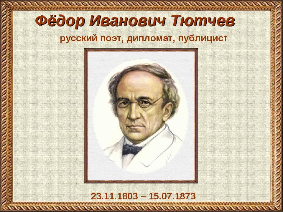 Фёдор Иванович Тютчев 23.11.1803 – 15.07.1873 русский поэт, дипломат, публицист