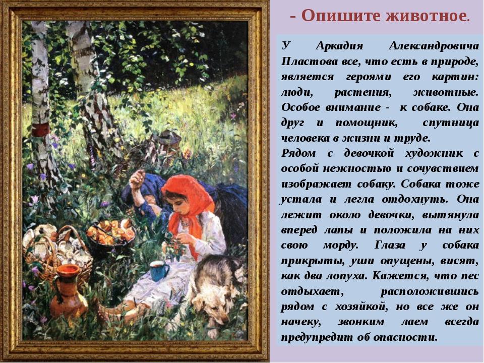 - Опишите животное. У Аркадия Александровича Пластова все, что есть в природе...