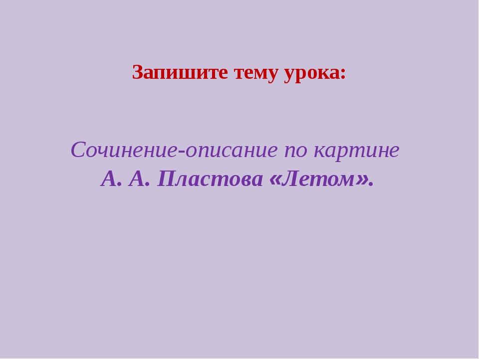 Сочинение-описание по картине А. А. Пластова «Летом». Запишите тему урока: