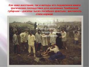 Как само восстание, так и методы его подавления имели трагические последстви