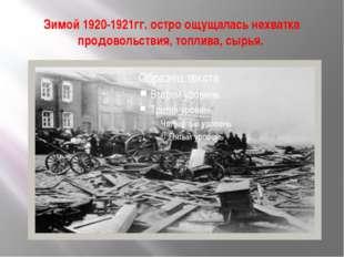 Зимой 1920-1921гг. остро ощущалась нехватка продовольствия, топлива, сырья.