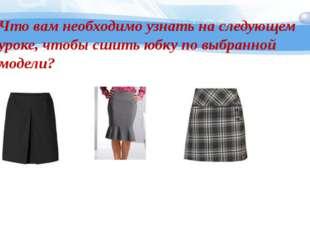 Что вам необходимо узнать на следующем уроке, чтобы сшить юбку по выбранной м