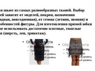 Юбки шьют из самых разнообразных тканей. Выбор тканей зависит от моделей, пок
