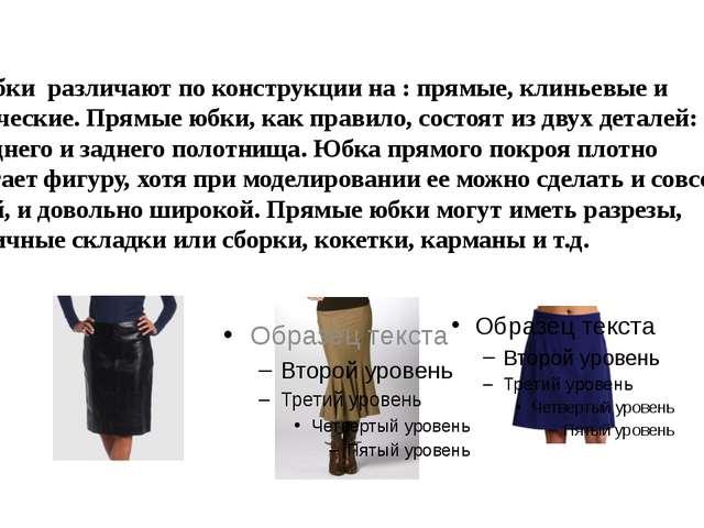 Юбки различают по конструкции на : прямые, клиньевые и конические. Прямые юб...