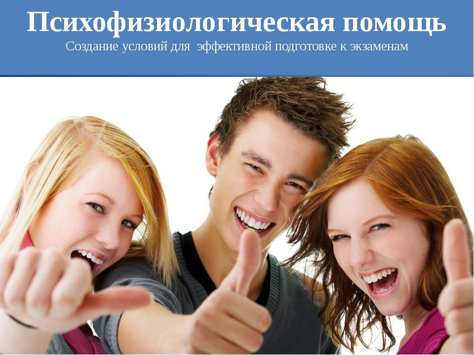 Психофизиологическая помощь Создание условий для эффективной подготовке к экз...