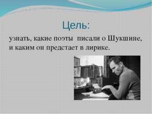 Цель: узнать, какие поэты писали о Шукшине, и каким он предстает в лирике.