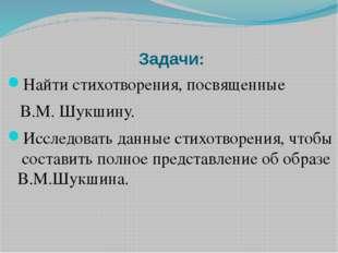 Задачи: Найти стихотворения, посвященные В.М. Шукшину. Исследовать данные ст