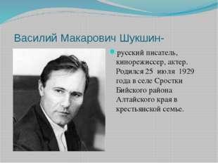 Василий Макарович Шукшин- русский писатель, кинорежиссер, актер. Родился 25