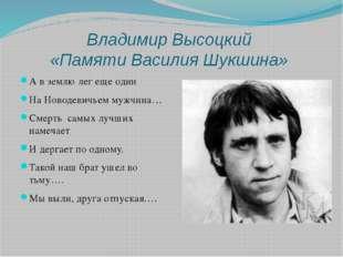 Владимир Высоцкий «Памяти Василия Шукшина» А в землю лег еще один На Новодеви