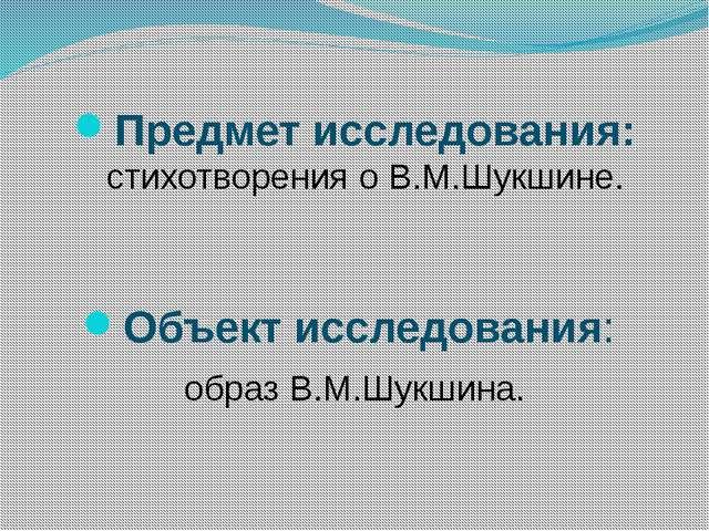 Предмет исследования: стихотворения о В.М.Шукшине. Объект исследования: обра...