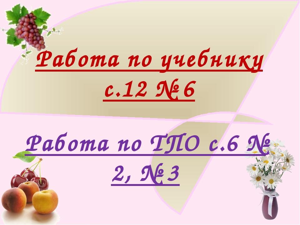 Работа по учебнику с.12 № 6 Работа по ТПО с.6 № 2, № 3 http://ku4mina.ucoz.ru/