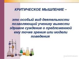 КРИТИЧЕСКОЕ МЫШЛЕНИЕ – это особый вид деятельности позволяющий ученику вынес