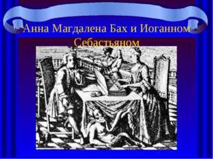 Анна Магдалена Бах и Иоганном Себастьяном