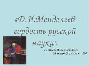 «Д.И.Менделеев – гордость русской науки» 27 января (8 февраля)1834 20 января