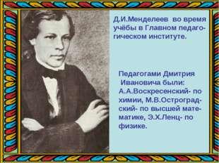 Д.И.Менделеев во время учёбы в Главном педаго- гическом институте. Педагогами
